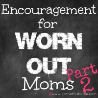 Encouragement For Worn Out Moms: Part Two