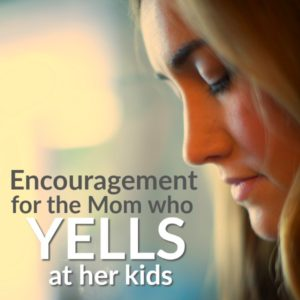 Encouragement For The Mom Who Yells At Her Kids